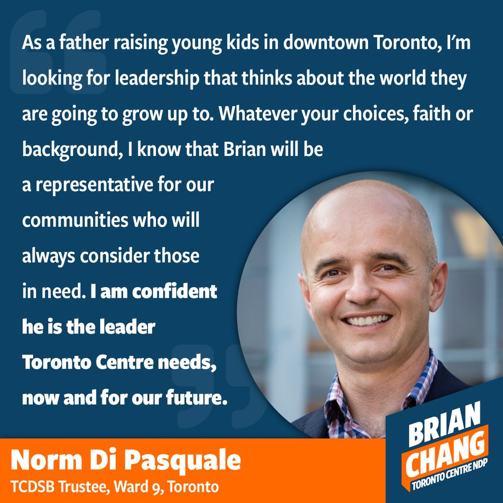 I grew up Catholic and went to Catholic elementary and secondary school in Scarborough. Even in University, I studied Christianity and Culture until 3rd year. It was a way for me to connect to the faith that my parents introduced me to but also the way I learned and developed my commitment to social justice. When Norm and I first met, we had a conversation about the role of faith in politics and how the NDP has long been influenced by Christian ideals of social justice like Tommy Douglas and Cheri DiNovo. We have this conversation from time to time because it is part of building a diverse, beautiful, cosmopolitan society. His endorsement reminds me to always be accepting and humble in spirit.