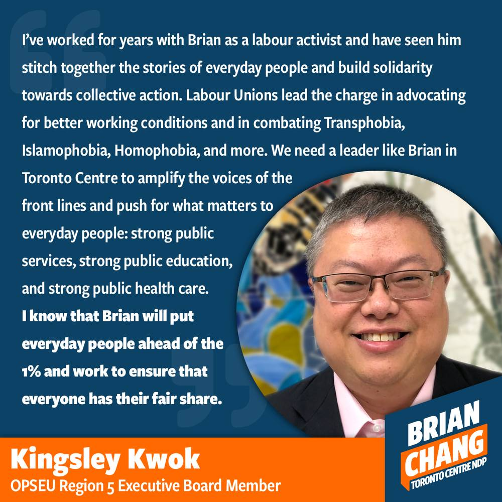 Kingsley and I have worked for years together united in our core belief in strong public services. Behind the infrastructure, government, education, and healthcare system are everyday workers doing their best to ensure that Canda keeps moving ahead. Liberals and Conservatives have proven themselves both enemies of everyday working people as they either cut into the very heart of collective action or try to get unions to concede hard-fought gains. At the Ontario Public Service Employees Union, I worked with activists like Kingsley to push for strong public services and against privatization of public assets for private profit. Our communities, our infrastructure, our education, our healthcare, and our government should never be used for gains by the wealthy. I will always stand in solidarity with OPSEU and other labour activists as we fight for a better world.