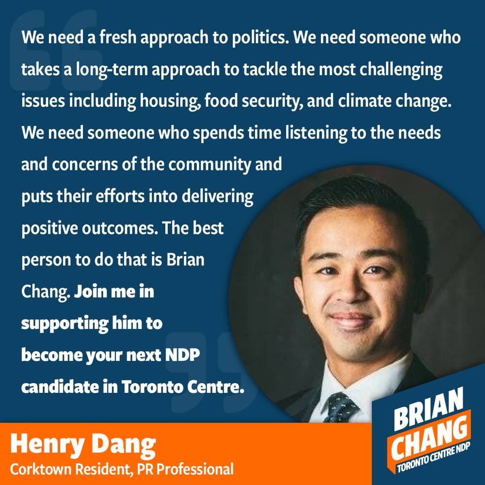 Henry and I met at the Canadian Race Relations Foundation annual conference a few years ago. I remember meeting a professional who was working in a very different type of industry than I was used to, mining. We connected because we talked about the need for representation that reflected the values and reality of racialized people, especially East Asians. As people of Chinese descent, we didn't feel like the few East Asian politicians reflected the same values as us. We wanted progressive leadership with strong public services and leaders who came from and cared about their neighbourhoods and communities. When I first thought about running, Henry was enthusiastic in his support.