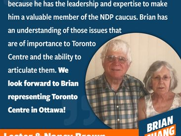Nancy and Lester Brown show up for the NDP, time after time. They are a consistent force for progressive politics and community in Toronto Centre. They're also a joyful pair, ready to dance, ready to have a drink, and ready to have a laugh. This powerhouse couple are indomitable and ready to engage on the issues that matter here in Toronto Centre. I am pleased to have their guidance and support! The battles for the world we want to see are long, and we have so much to do! Nancy, Lester, and I are ready. Let's get started!
